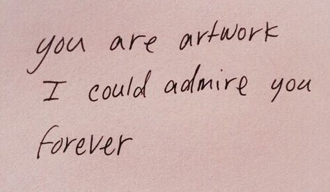 You Are Artwork I Could Admire You Forever Pretty Words Words Quotes Some Words
