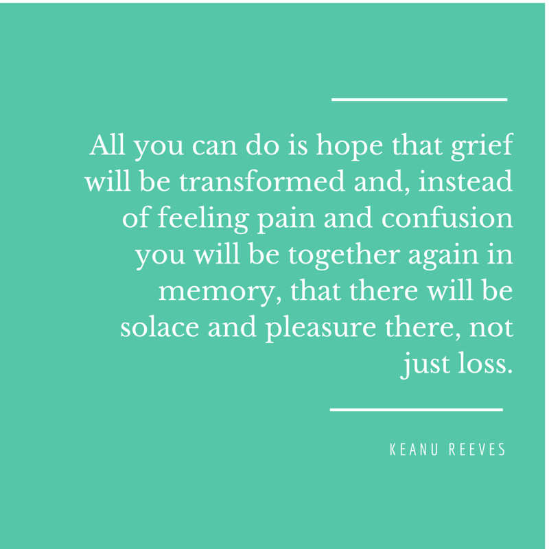 Keanu Reeves ~ 'All you can do is hope that grief will be transformed and, instead of feeling pain and confusion you will be together again in memory, that there will be solace and pleasure there, not just loss.' Graphic by EffortlessRuth.wordpress.com