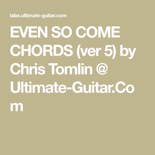 EVEN SO COME CHORDS (ver 5) by Chris Tomlin @ Ultimate-Guitar.Com ...
