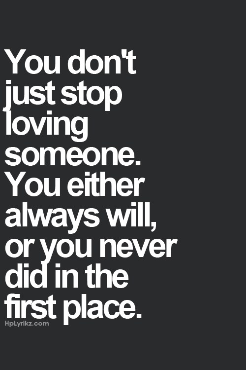 You Donu0027t Just Stop Loving Someone. You Either Always Will Or You Never