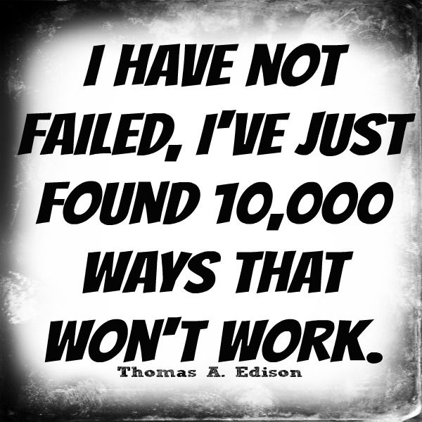 I have not failed. I`ve just found 10,000 ways that ... -Thomas Alva Edison - http://aboutthomasedison.com/?p=85