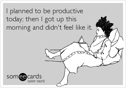 I Planned To Be Productive Today Then I Got Up This Morning And Didn T Feel Like It Funny Quotes I Love To Laugh Ecards Funny
