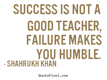 Great Quotes About Success Inspiration Success Is Not A Good Teacher Failure Makes.shahrukh Khan