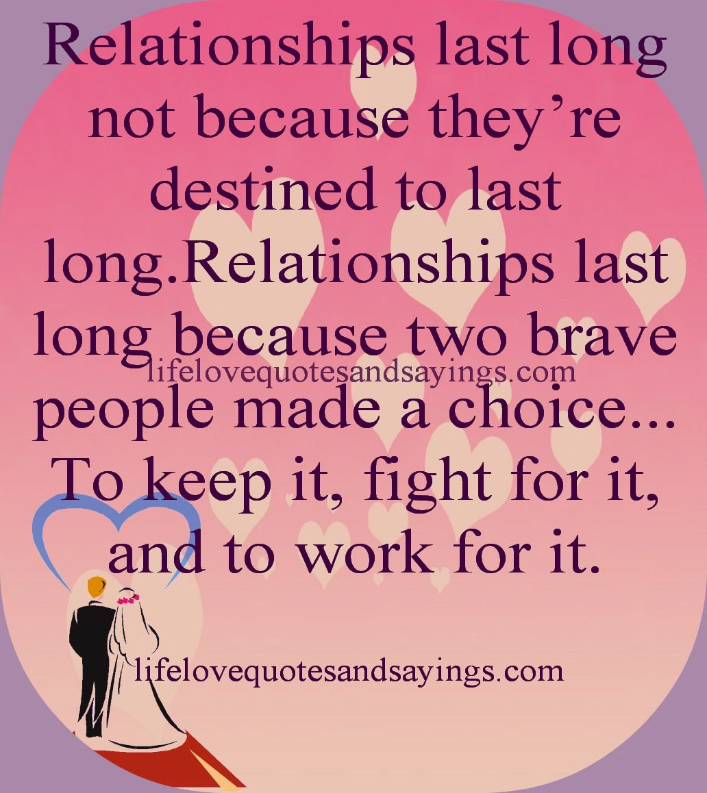 Relationships last long not because they re destined to last long Relationships last long because two brave people made a choice to keep it