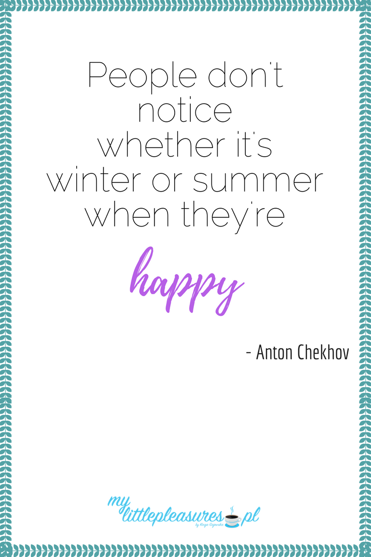 Life motivation from Anton Chekhov: People don't notice whether it's winter or summer when they are happy.