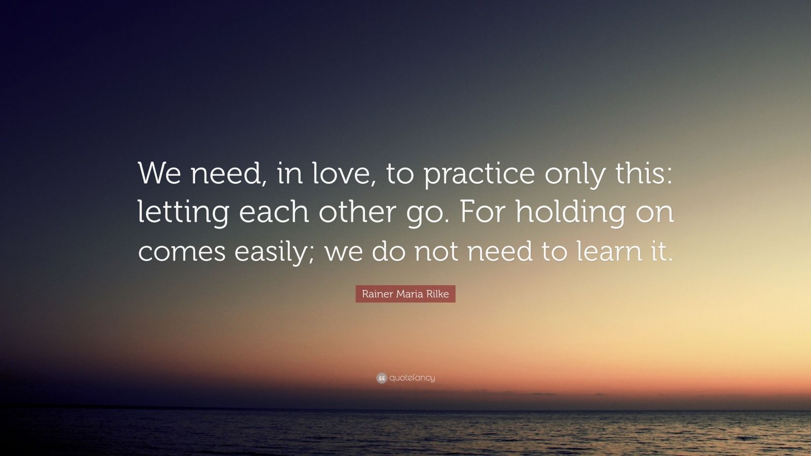 "Rainer Maria Rilke Quote ""We need in love to practice only this"