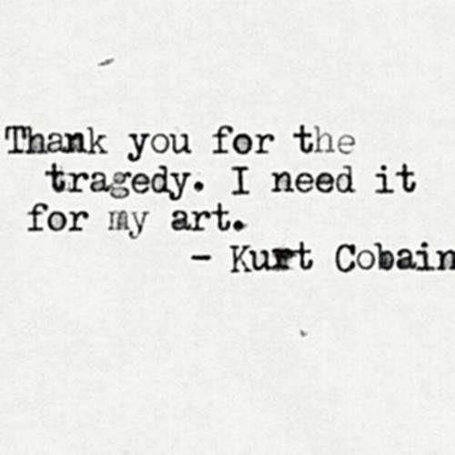 """Thank you for the tragedy. I need it for my art."" - Kurt Cobain  Absolutely wonderful way to see it."