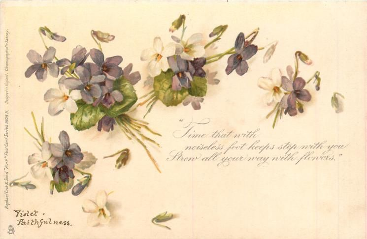 TIME THAT WITH NOISELESS FOOT KEEPS STEP WITH YOU STREW ALL YOUR WAY WITH FLOWERS COPYRIGHT violets