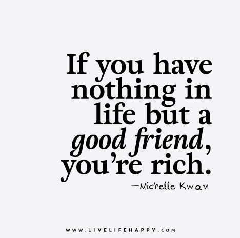 If you have nothing in life but a good friend, you're rich