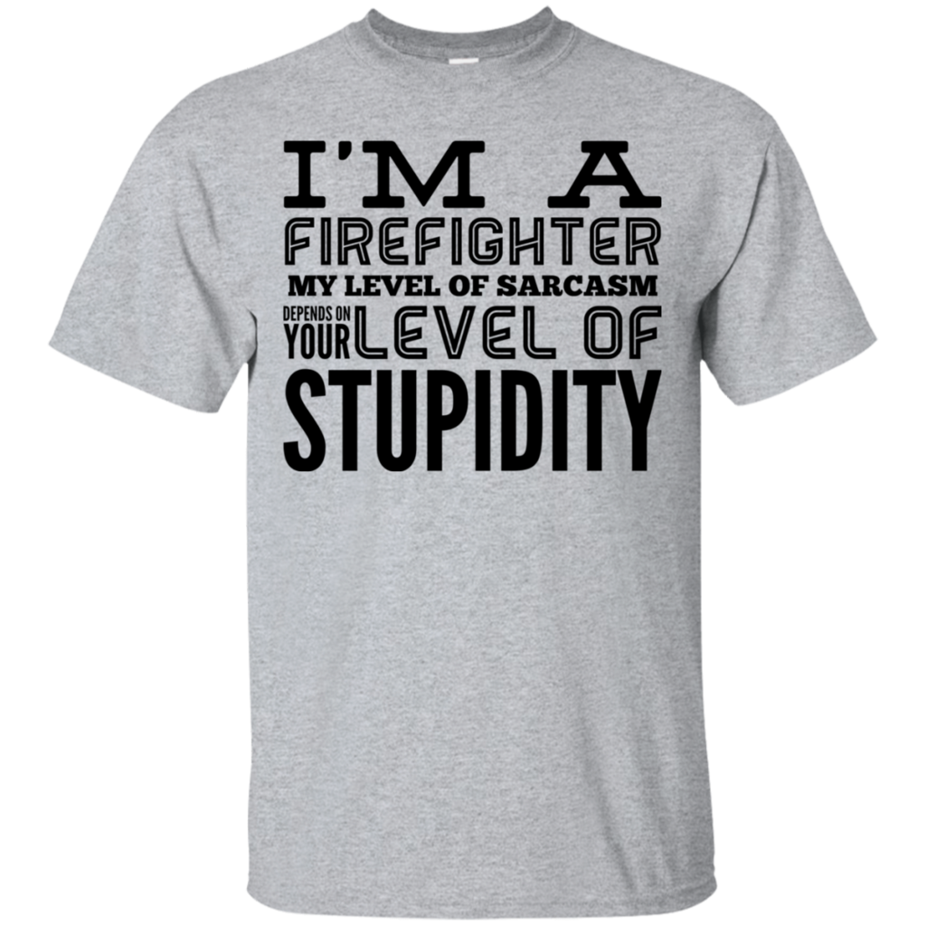 I M A Firefighter My Level Of Sarcasm Depends On Your Level Of Stupidity Tshirt Funny Outfits Firefighter Quotes Funny Firefighter Quotes