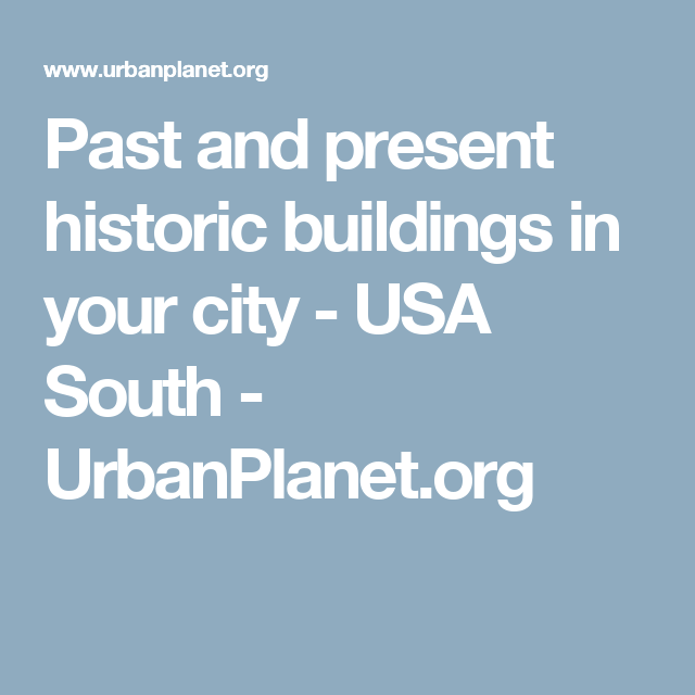 Past and present historic buildings in your city - USA South - UrbanPlanet.org