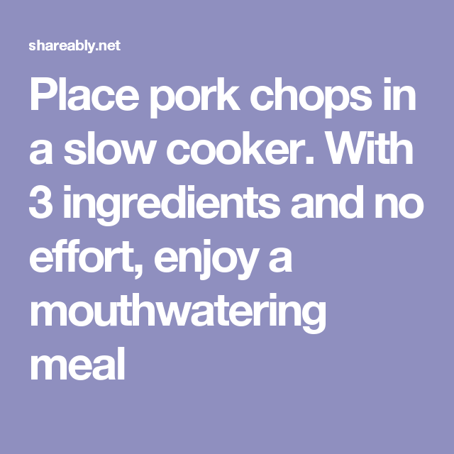 Place pork chops in a slow cooker. With 3 ingredients and no effort, enjoy a mouthwatering meal
