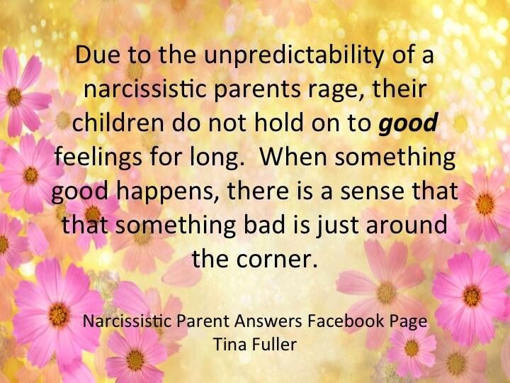 Due to the unpredictability of a narcissistic parent's rage, their children do not hold onto good feelings for long. When something good happens, there is a sense that something bad is just around the corner.