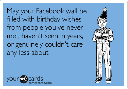 May Your Facebook Wall Be Filled With Birthday Wishes From People You Ve Never Met Haven T Seen In Years Or Genuinely Couldn T Care Any Less About Birthday Quotes Funny Funny Happy Birthday