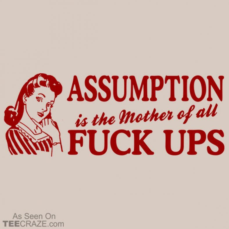 Assumption is the mother of all fuck ups