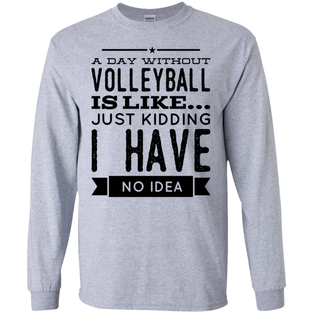 A Day Without Volleyball Is Like Just Kidding I Have No Idea Gildan Ls Ultra Cotton T Shirt Volleyball Tshirts Volleyball Funny Volleyball Shirts