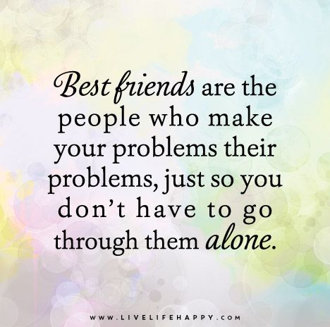 Best Friends Are The People Who Make Your Problems Their Problems Just So You Don T Have To Go Through Them Alone Unknown Friends Quotes Bff Quotes Best Friend Quotes