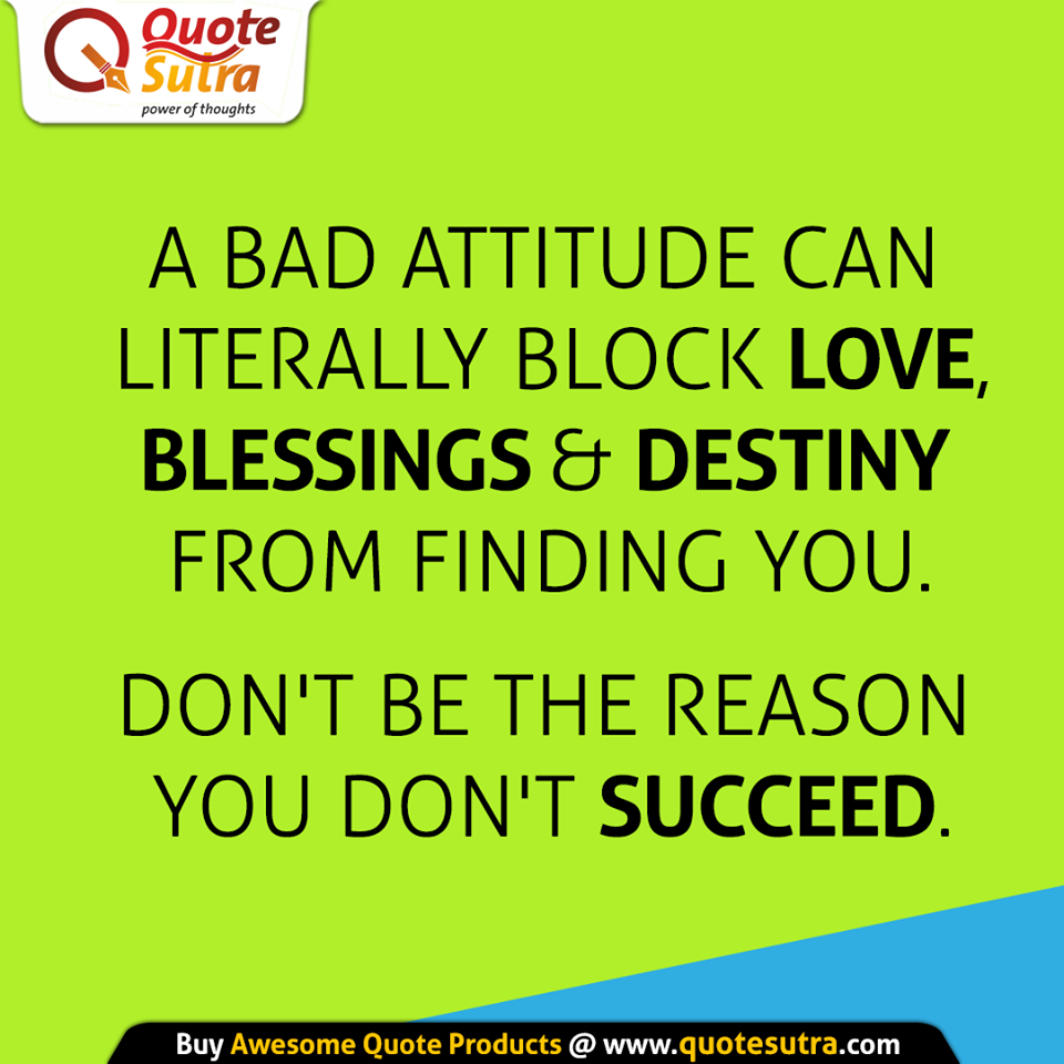 Bad Attitude Quotes A Bad Attitude Can Literally Block Love Blessings & Destiny From