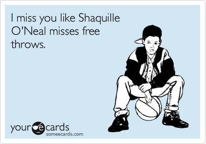 I Miss You Like Shaquille O Neal Misses Free Throws I Miss You Like Funny Quotes I Miss You