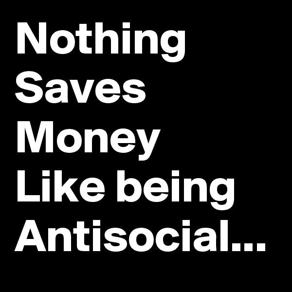 Nothing Saves Money Like being Antisocial...