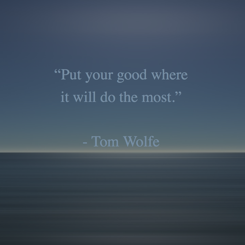 """""""Put your good where it will do the most."""" - Tom Wolfe ..."""