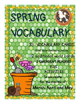 Here is a complete Vocabulary Unit for SPRING.  It is designed in Boardmaker in order to provide a consistent, familiar format for special needs kids.  (However, it really is suitable for all kids!Included:33 SPRING Vocabulary Cards34 High Frequency Word Cards3 Emergent Readers....March, April, May (color and b/w)Printables to Reinforce Vocabulary Concepts for EACH of the 3 months (color and b/w).