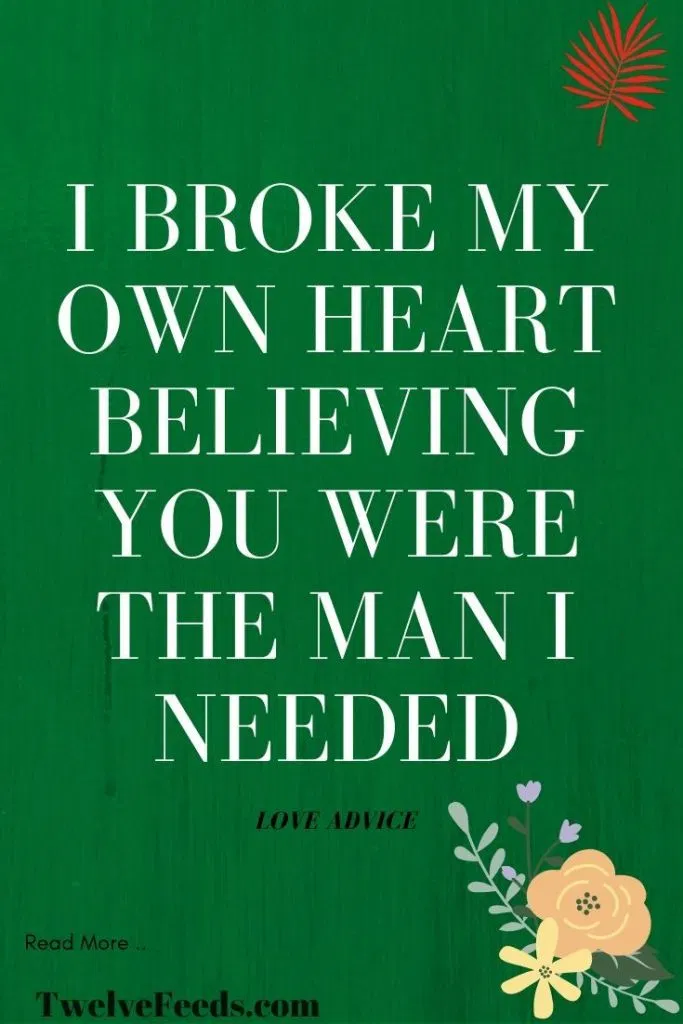 I Broke My Own Heart Believing You Were The Man I Needed