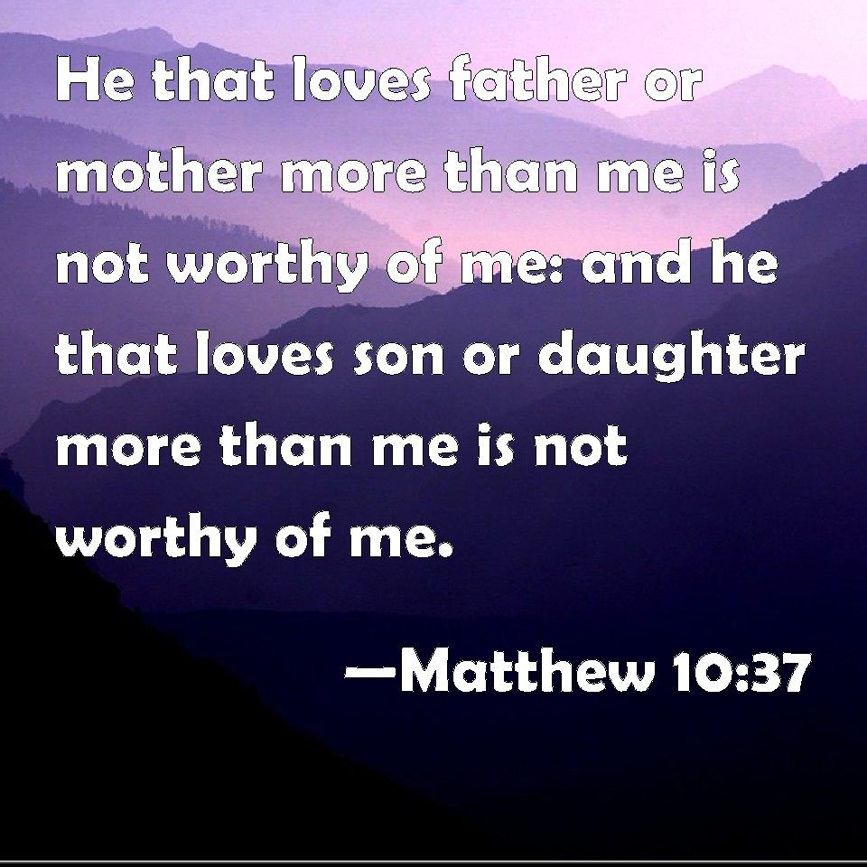 Matthew 10:37 He that loves father or mother more than me is