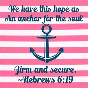 We have this hope as an anchor for the soul, firm and secure. ~Hebrews 6:19