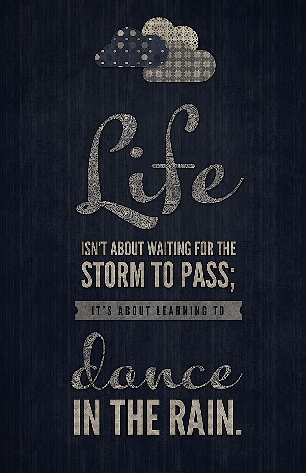 Life isn't about waiting for the storm to pass; it's about learning to dance in the rain.