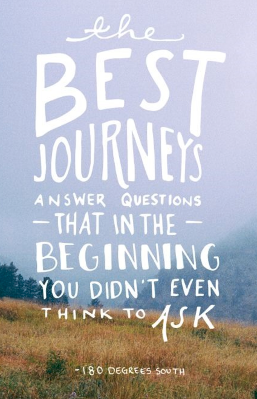 The best journeys answer questions that in the beginning