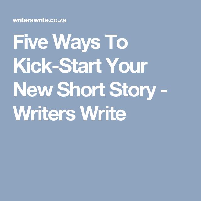 Five Ways To Kick-Start Your New Short Story - Writers Write