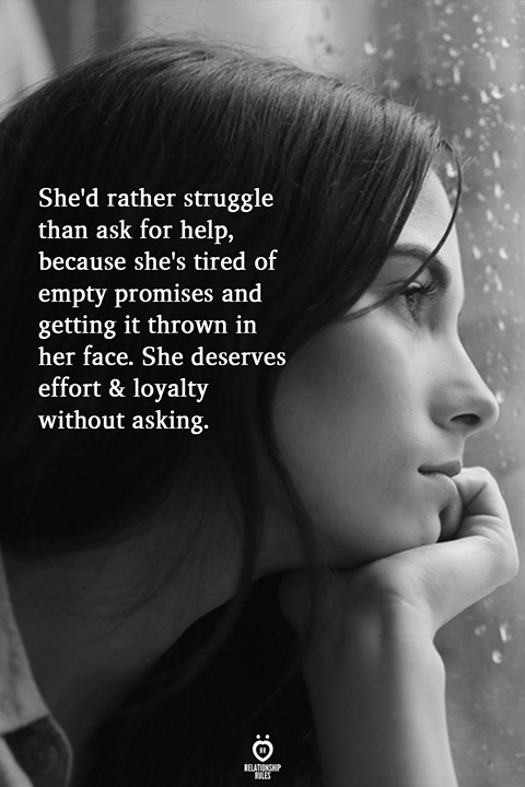 She'd rather struggle than ask for help, because she's tired of empty promises and getting it thrown in her face. She deserves effort & loyalty without asking.