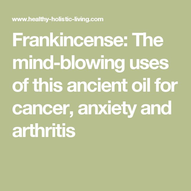 Frankincense: The mind-blowing uses of this ancient oil for cancer, anxiety and arthritis