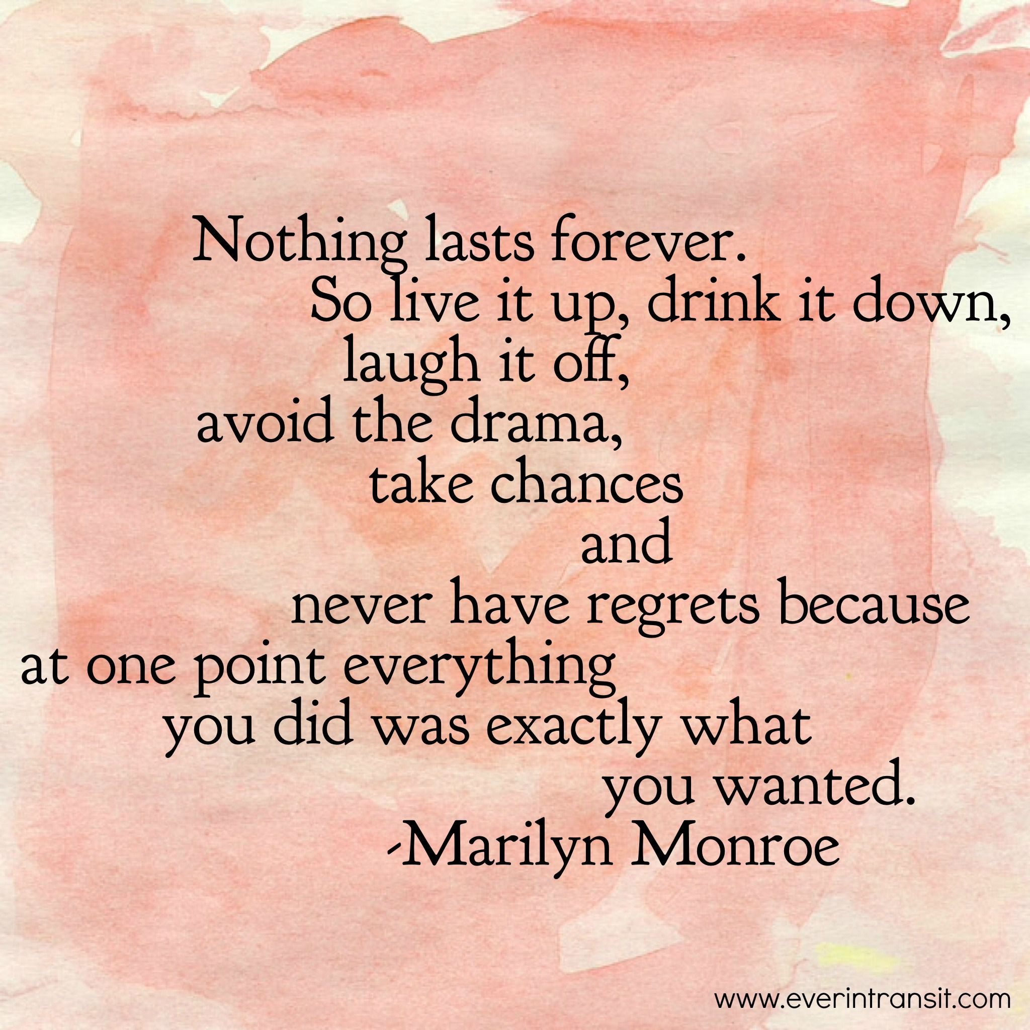 Nothing lasts forever live a life without regrets A quote by Marilyn Monroe
