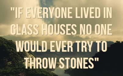 Its self destructive to cast stones while residing in a