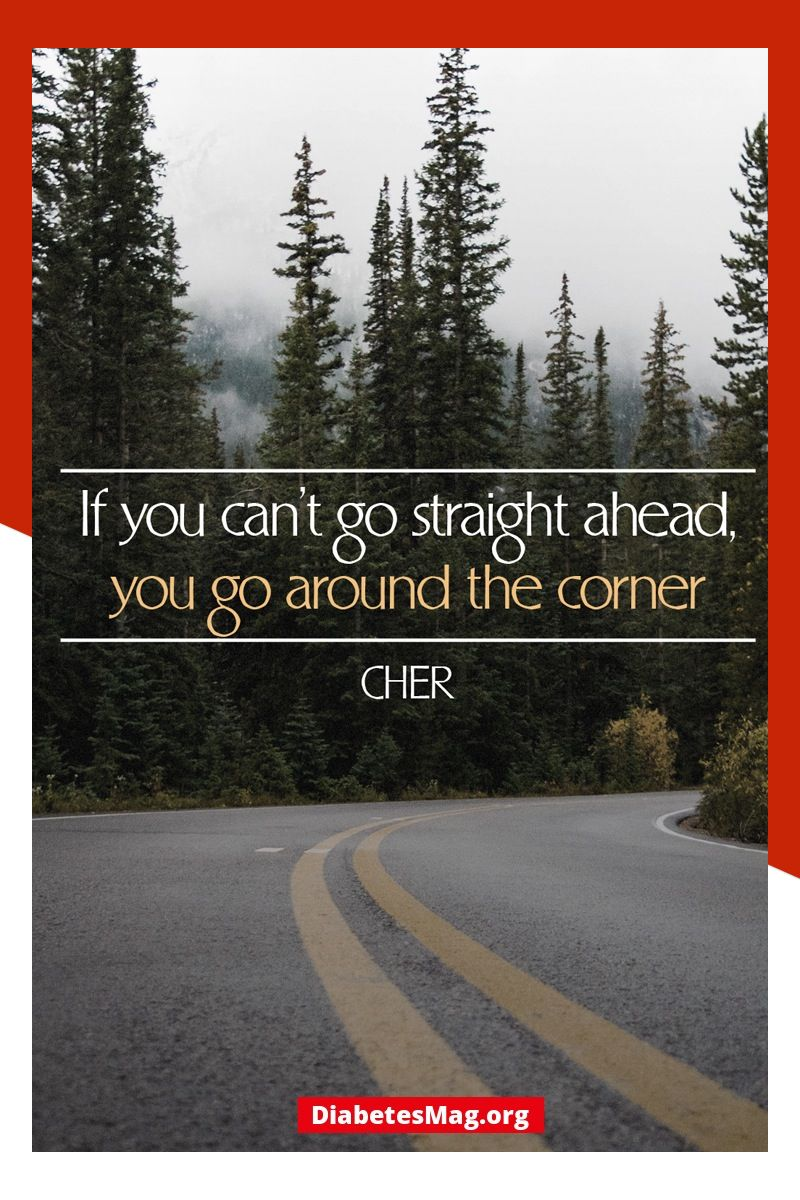Diabetic Inspirational Quotes If You Can T Go Straight Ahead You Go Around The Corner Cher Natural Landmarks Country Roads Inspirational Quotes