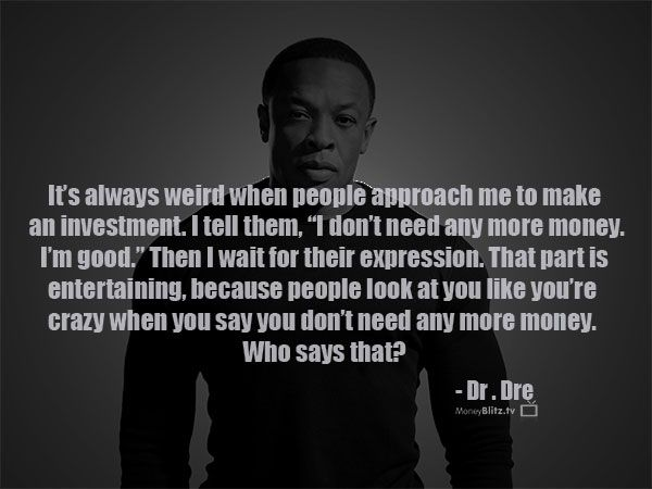It S Always Weird When People Approach Me To Make An Investment I Tell Them I Don T Need Any More Money I M Good Then I Dr Dre Quotes Life Quotes Quotes