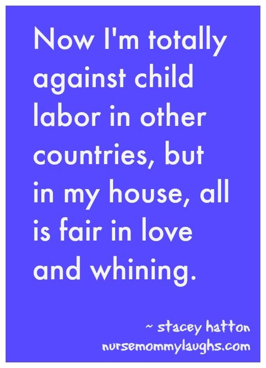 Quote: others who take part in child labor should be punished. I am exempt from this when my kids are acting crazy.
