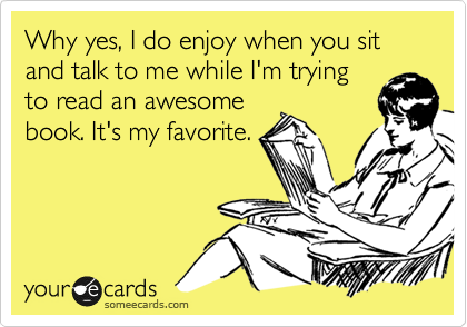 Funny Confession Ecard: Why yes, I do enjoy when you sit and talk to me while I'm trying to read an awesome book. It's my favorite.