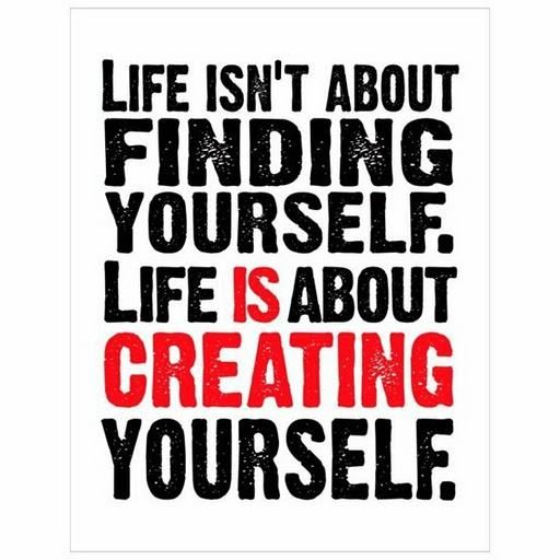 Life Isnu0027t About Finding Yourself. Life Is About Creating Yourself.    Unknown · Favorite ThingsFavorite QuotesQuotes ...