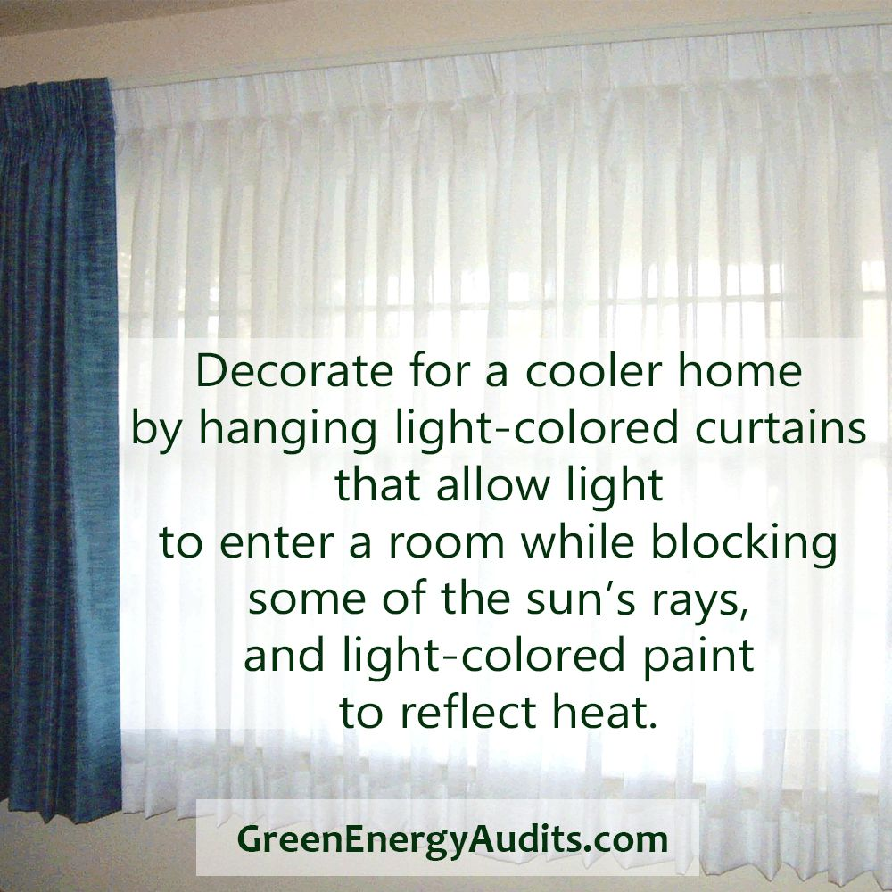 Decorate for a cooler home by hanging light-colored curtains that allow light to enter a room while blocking some of the sun?s rays, and light-colored paint to reflect heat.