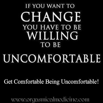 Get comfortable being uncomfortable! How To Embrace Change: http://www.orgasmicalmedicine.com/blog/how-to-change-your-life