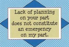 106 - Lack of planning on your part does not constitute an emergency on my part.
