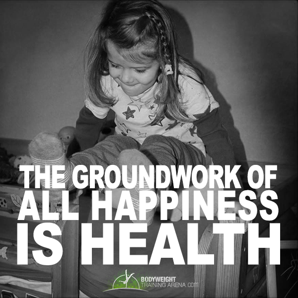 The groundwork of all happiness is health | http://bodyweighttrainingarena.com/  #health #exercises #inspiration