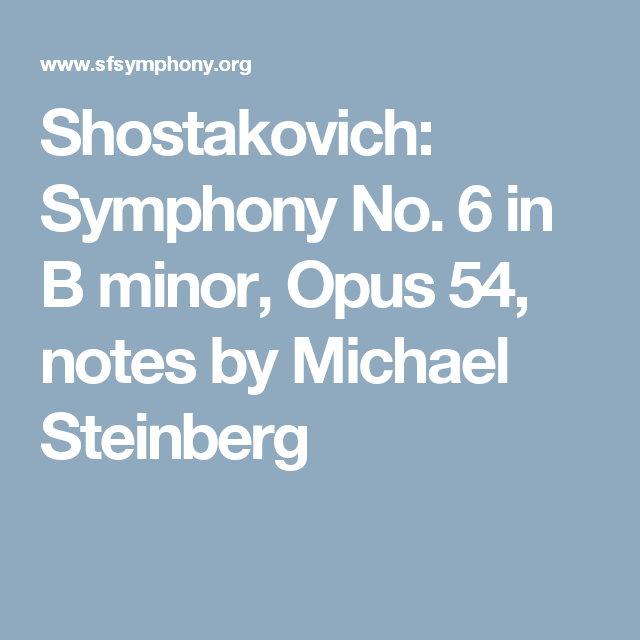 Shostakovich: Symphony No. 6 in B minor, Opus 54, notes by Michael Steinberg