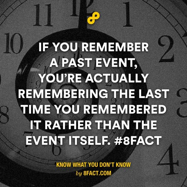 If You Remember A Past Event You Re Actually Remembering The Last Time You Remembered It Rather Than The Event Itself 8fac 8fact Quality Quotes Funny Facts