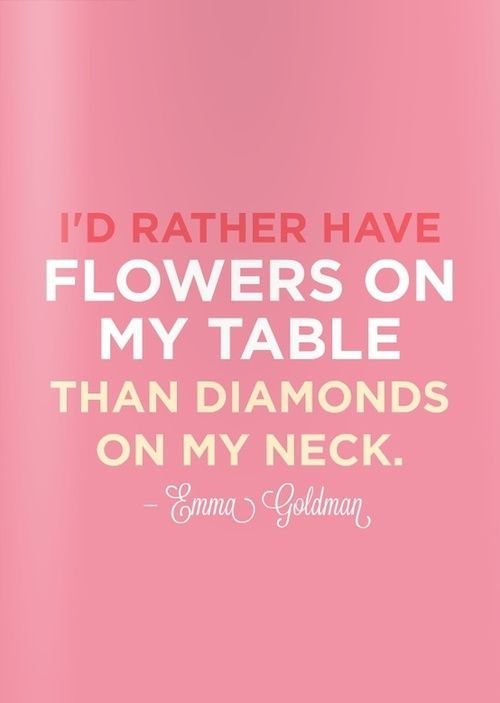 i'd rather have flowers on my table than diamonds on my neck
