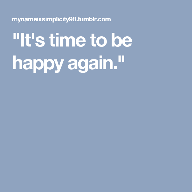 """It's time to be happy again."""