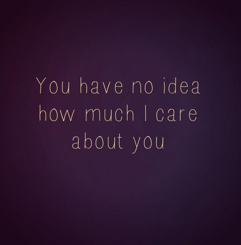 No Idea I Care Care About You You Have No Idea